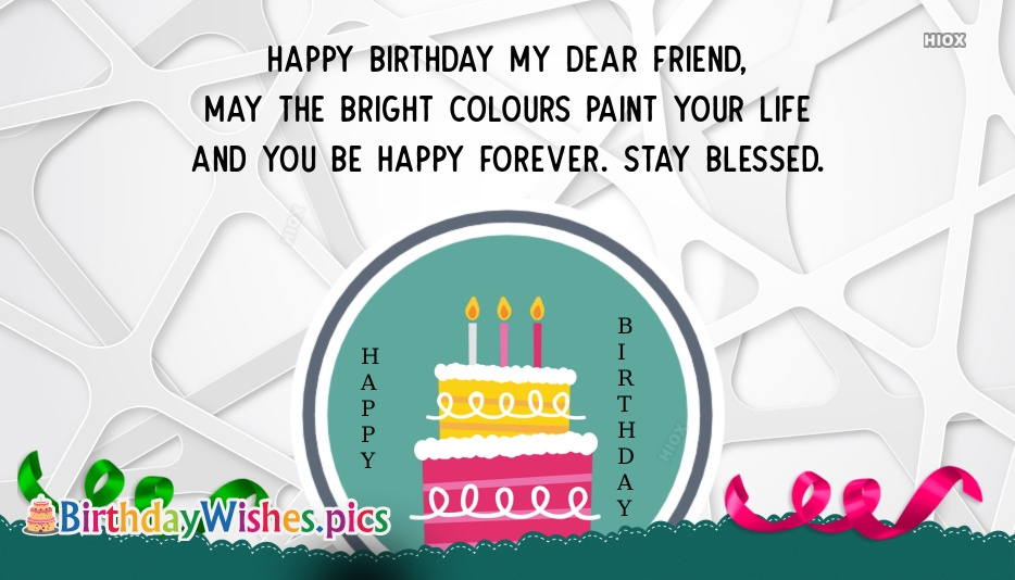 Birthday Wishes For Friends | Happy Birthday My Dear Friend, May The Bright Colors Paint Your Life and You Be Happy Forever. Stay Blessed