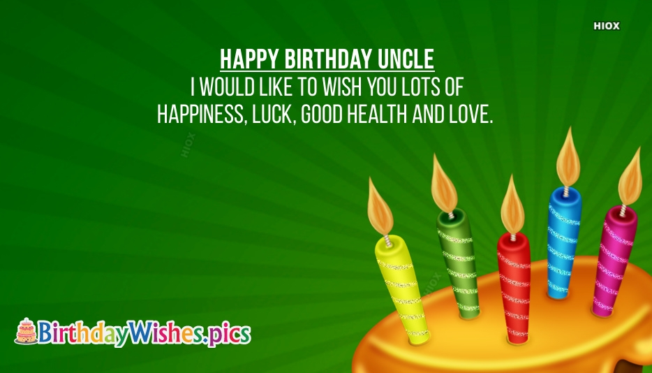 Happy Birthday Uncle Quotes | I Would Like To Wish You Lots Of Happiness, Luck, Good Health And Love