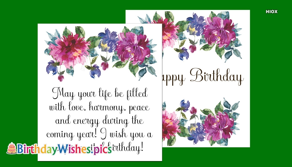 May Your Life Be Filled With Love, Harmony, Peace and Energy During The Coming Year! I Wish You A Super Excited Birthday!