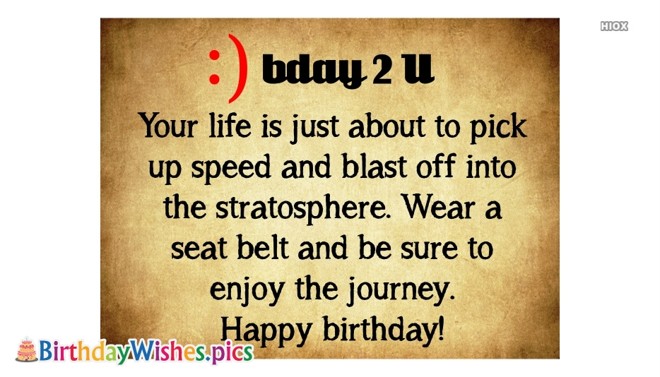 Your Life is Just About To Pick Up Speed and Blast Off Into The Stratosphere. Wear A Seat Belt and Be Sure To Enjoy The Journey. Happy Birthday!